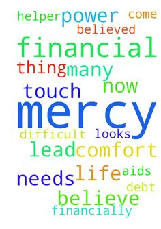 Lord Jesus have mercy on me my financial - Lord Jesus have mercy on me my financial life needs your touch am so down financially that all thing now looks difficult for me please come to my aids for i have no power of my own, many are my debt but i believe your can comfort me and lead on to me my helper for i believed in Jesus name Amen  Posted at: https://prayerrequest.com/t/AZE #pray #prayer #request #prayerrequest