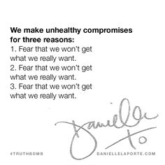 We make unhealthy compromises for three reasons: 1. Fear that we won't get what we really want. 2. Fear that we won't get what we really want. 3. Fear that we won't get what we really want.  This #Truthbomb came from my post: Swallowing your words, paying rent in hell, and maintaining appearances. Why we make (unhealthy) compromises. Click to read the full post.