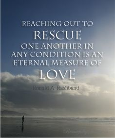 "Quote from Ronald A Rasband in April 2014 LDS General Conference: ""Reaching out to rescue one another in any condition is an eternal measure..."