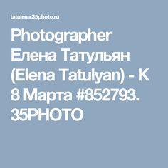 Photographer Елена Татульян (Elena Tatulyan) - К 8 Марта #852793. 35PHOTO