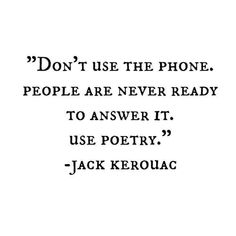 The value of communication - Jack Kerouac thinks that poetry is superior form of communication to the phone. Now Quotes, Words Quotes, Quotes To Live By, Sayings, Poetry Quotes, Qoutes, The Words, Cool Words, Pretty Words