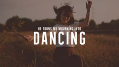 Jesus turned my mourning into dancing.
