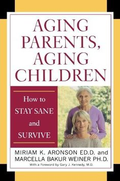 Aging Parents, Aging Children: How to Stay Sane and Survive