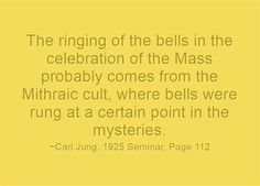 The ringing of the bells in the celebration of the Mass probably comes from the Mithraic cult, where bells were rung at a certain point in the mysteries.
