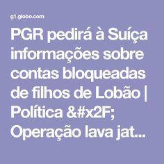 PGR pedirá à Suíça informações sobre contas bloqueadas de filhos de Lobão | Política / Operação lava jato | G1