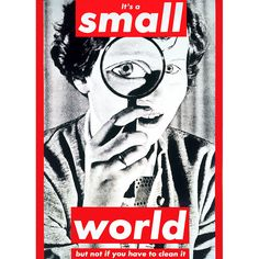 #BarbaraKruger It's a small world but not if you have to clean it, 1990. Collection Museum of Contemporary Art, CA.  |  Follow Contemporary Photography on Pinterest curated by Joseph K. Levene Fine Art, Ltd. | #JKLFA | http://pinterest.com/jklfa/contemporary-photography/