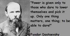 Power is given only to those who dare to lower themselves and pick it up. Only one thing matters, one thing; to be able to dare! - Fyodor Dostoevsky.