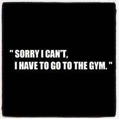 """Sorry I can't, I have to go to the gym!"" Is the best excuse"