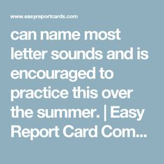 can name most letter sounds and is encouraged to practice this over the summer. | Easy Report Card Comments