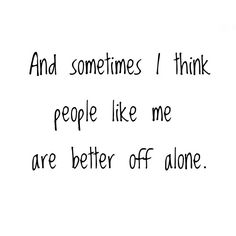 And sometimes I think people like me are better off alone~