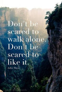 John Mayer Inspirational Quote Image - Don't be scared to walk alone. Don't be scared to Life Lesson Quotes, Life Quotes Love, Great Quotes, Quotes To Live By, Inspirational Quotes, Daily Quotes, Awesome Quotes, Quote Life, Motivational Quotes