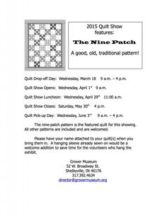 2015 Quilt Show at the Grover Museum – 2015 Quilt Show features: The Nine Patch A good, old, traditional pattern! Quilt Drop-off Day: Wednesday, March 18 9 a.m. – 4 p.m. Quilt Show Opens: Wednesday, April 1st 9 a.m. Quilt Show Luncheon: Wednesday, April 29th 11:00 a.m. Quilt Show Closes: Saturday, May 30th 4 p.m. Quilt Pick-up Day: Wednesday, June 3rd 9 a.m. – 4 p.m. The nine-patch...
