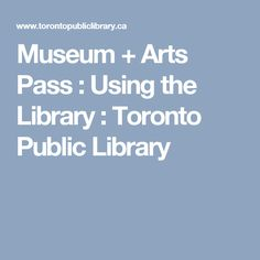 Museum + Arts Pass :  Using the Library  : Toronto Public Library