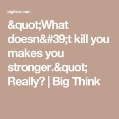"""What doesn't kill you makes you stronger."" Really? 