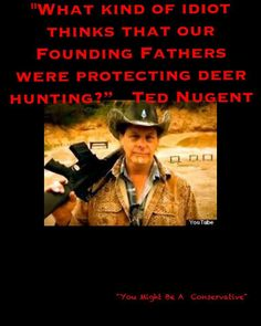 """""""What kind of idiot thinks that our founding fathers were protecting deer hunting?"""" - Ted Nugent"""