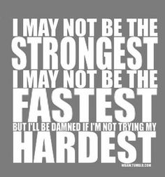 I may not be the strongest, I may not be the fastest, but I'll be damned if I'm not trying my hardest.