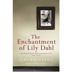 The Enchantment Of Lily Dahl by Siri Hustvedt