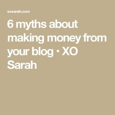 6 myths about making money from your blog • XO Sarah