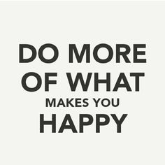 Do more of what makes you happu! ♡