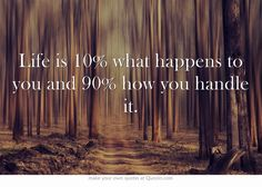 Life is 10% what happens to you and 90% how you handle it.