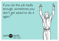 If you do the job badly enough, sometimes you don't get asked to do it again.'