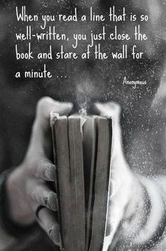 When you read a line that is so well-written, you just close the book and stare . When you read a line that is so well-written, you just close the book and stare at the wall for a minute. I Love Books, Good Books, Books To Read, My Books, Reading Quotes, Writing Quotes, Book Nerd Problems, Motivational Quotes, Inspirational Quotes