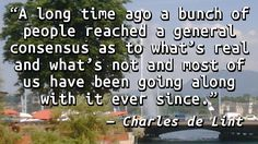 """""""A long time ago a bunch of people reached a general consensus as to what's real and what's not and most of us have been going along with it ever since."""" — Charles de Lint, Where Desert Spirits Cro…"""