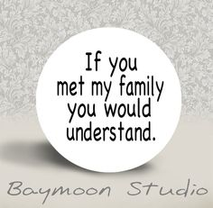 If You Met My Family You Would Understand  by BAYMOONSTUDIO, $1.50
