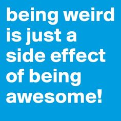 being weird is just a side effect of being awesome!