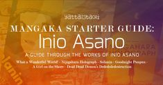 Mangaka Starter Guide: Inio Asano John takes a look at Inio Asano's manga series (legally available in English), and some neat tidbits about the creation behind those manga, including details from the mangaka's personal life. Let the emotional rollercoaster begin!