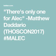 """""""There's only one for Alec""""  -Matthew Daddario (THOSCON2017)  #MALEC"""