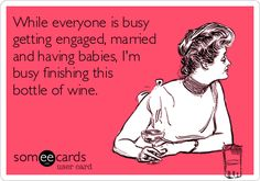 While everyone is busy getting engaged, married and having babies, I'm busy finishing this bottle of wine.