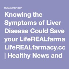 Knowing the Symptoms of Liver Disease Could Save your LifeREALfarmacy.com | Healthy News and Information