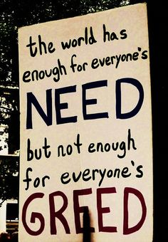 The world has enough for everyone's need but...
