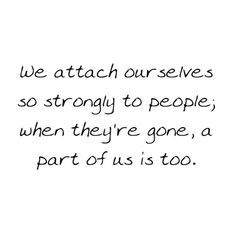 """""""we attach ourselves so strongly to people; when they're gone, a part of us is too."""""""