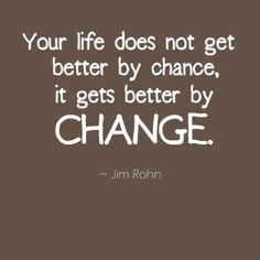Your life gets better by change.