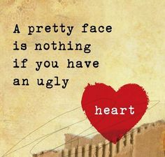 That pretty face doesn't go far when your heart is ugly and evil.