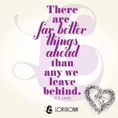 There are far better things ahead than any we leave behind. - C.S. Lewis - Lori Bonn Design