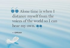 Alone time is when I distance myself from the voices of the world so I can hear my own - Oprah