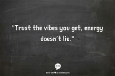 """Trust the vibes you get, energy doesn't lie."""