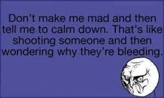 Actually, it's best NEVER to tell a woman to calm down...Bad idea.  Very bad idea....