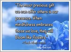 """The most precious gift we can offer others is our presence. When mindfulness embraces those we love, they will bloom like flowers."" ~Thich Nhat Hnah  http://bobchoat.com"