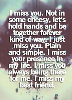 I miss my best friend. You're always there when I need you the most, there to lift me up when my world crumbles, to stand up for me when I don't have the courage to. :-)