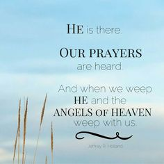 He is there. Our prayers are heard. And when we weep He and the angels of heaven weep with us. // Jeffrey R Holland