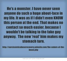 He's a monster. I have never seen anyone do such a huge about-face in my life. It was as if I didn't even KNOW this person at the end. That makes no contact so much easier, because I wouldn't be talking to the fake guy anyway. The new 'real' him makes my stomach turn. -¦-  I couldn't agree more.  -Pamela