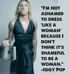 """I'm not ashamed to dress 'like a woman' because I don't think it's shameful to be a woman."" - Iggy Pop"