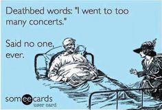 "Deathbed words: ""I went to too many concerts"". Said no one, ever. #music #meme"