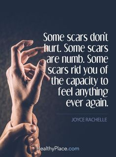 Some scars don't hurt. Some scars are numb. Some scars rid you of the capacity to feel anything ever again.