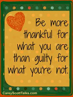 Be more thankful for what you are than guilty for what you're not. #quote #faith #CareyScottTalks