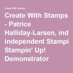 Create With Stamps - Patrice Halliday-Larsen, Stampin' Up! Demonstrator (stamping blog)